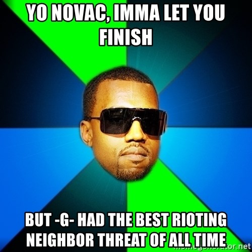 Kanye Finish - Yo novac, Imma let you finish but -g- had the best rioting neighbor threat of all time