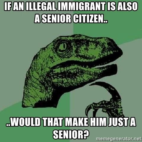 Philosoraptor - If an illegal immigrant is also a senior citizen.. ..would that make him just a senior?