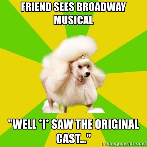 "Pretentious Theatre Kid Poodle - friend sees broadway musical ""well *I* saw the original cast..."""