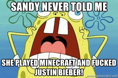 Enraged Spongebob - SANDY NEVER TOLD ME SHE PLAYED MINECRAFT AND FUCKED JUSTIN BIEBER!