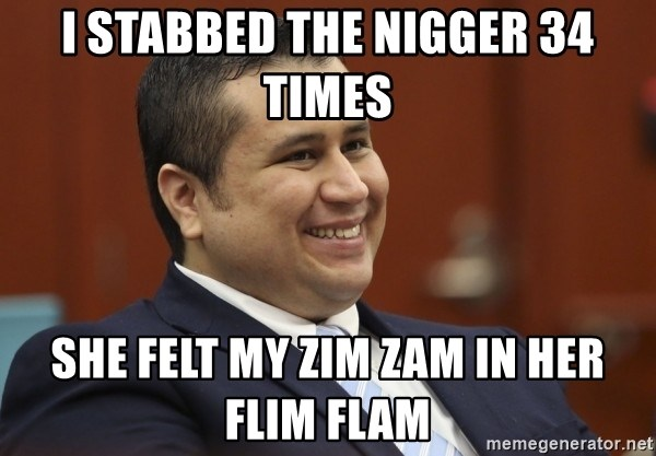 George Zimmerman troll - i stabbed the nigger 34 times she felt my zim zam in her flim flam