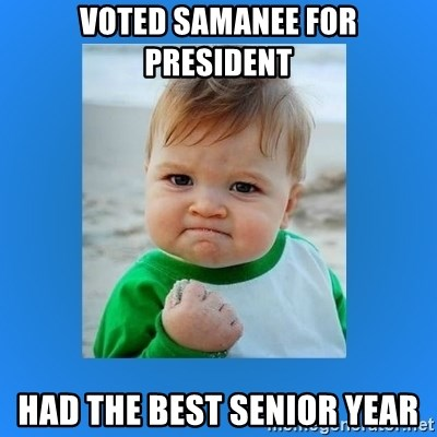 yes baby 2 - Voted Samanee for President Had the best senior year