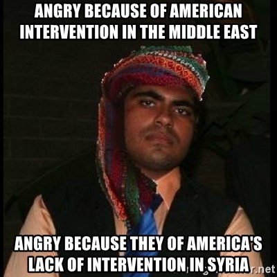 Scumbag Muslim - Angry because of american intervention in the middle east Angry because they of america's lack of intervention in Syria