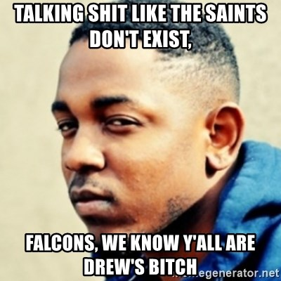 Kendrick Lamar - Talking shit like the Saints don't exist,  Falcons, we know y'all are Drew's bitch
