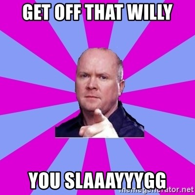 Phil Mitchell - Get off that willy You slaaayyygg