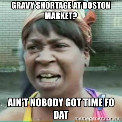 41070817 gravy shortage at boston market? ain't nobody got time fo dat