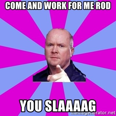 Phil Mitchell - Come and work for me Rod YOU SLAAAAG