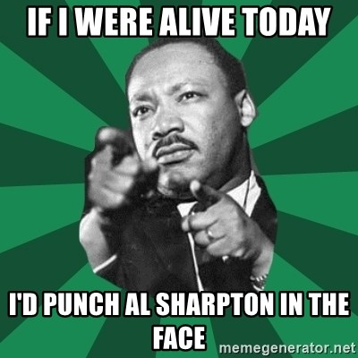 Martin Luther King jr.  - if i were alive today i'd punch al sharpton in the face