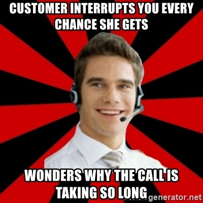 Call Center Craig  - Customer interrupts you every chance she gets wonders why the call is taking so long