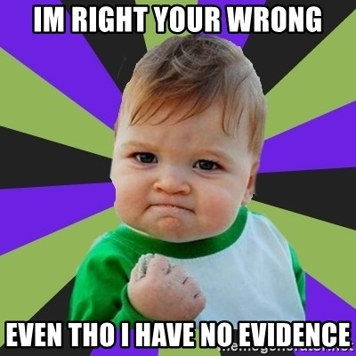Victory baby meme - IM RIGHT YOUR WRONG EVEN THO I HAVE NO EVIDENCE