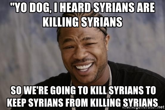 "xzibit-yo-dawg - ""Yo dog, I heard Syrians are killing Syrians   so we're going to kill Syrians to keep Syrians from killing Syrians"