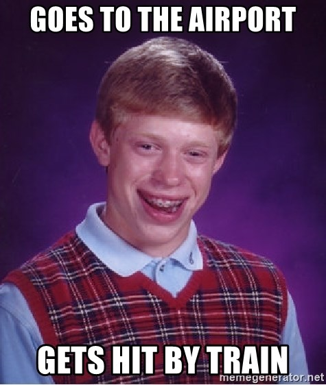 Bad Luck Brian - Goes to the Airport Gets hit by train