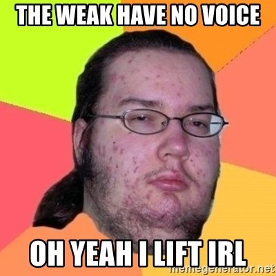 The weak have no voice Oh yeah i lift irl - Fat Nerd guy