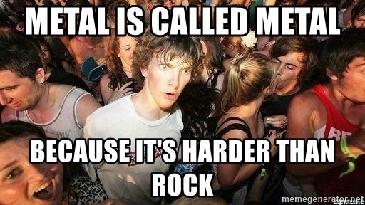 -Sudden Clarity Clarence - metal is called metal  because it's harder than rock
