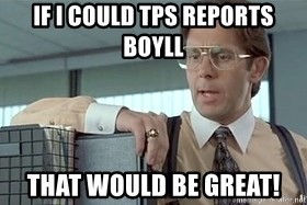 tps report from off - If I could TPS reports Boyll That would be Great!