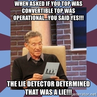 maury povich lol - When asked if you top was convertible top was operational...you said yes!!! the lie detector determined that was a lie!!!
