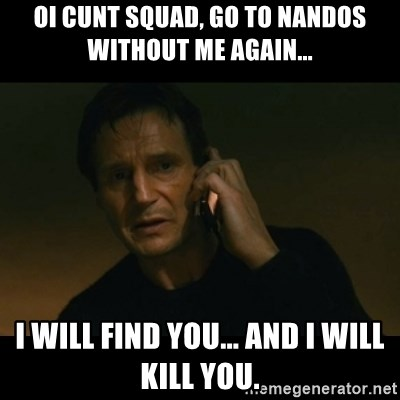 Oi Cunt Squad, Go to Nandos without me again    I will find