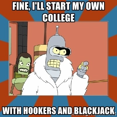 Blackjack and hookers bender - Fine, I'll start my own college With hookers and blackjack