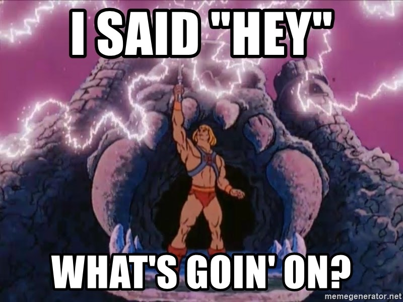 """He-man-gray - I said """"Hey"""" What's goin' on?"""