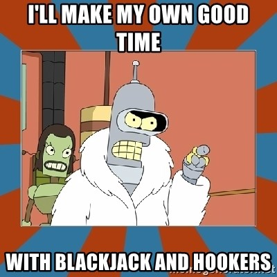 Blackjack and hookers bender - I'll make my own good time With blackjack and hookers
