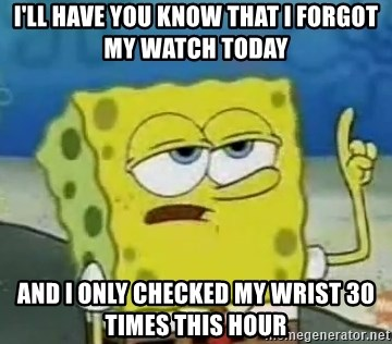 Tough Spongebob - I'll have you know that I forgot my watch today and I only checked my wrist 30 times this hour