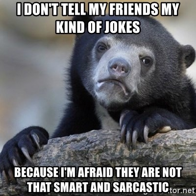 Confession Bear - I don't tell my friends my kind of jokes because I'm afraid they are not that smart and sarcastic