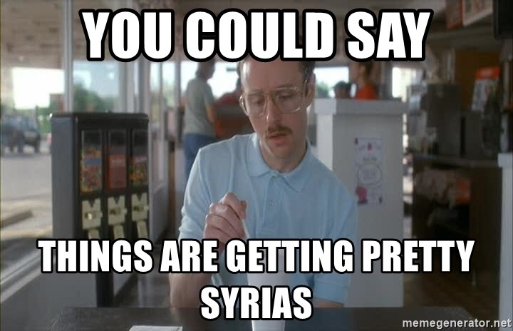Serious Kip - you could say things are getting pretty Syrias