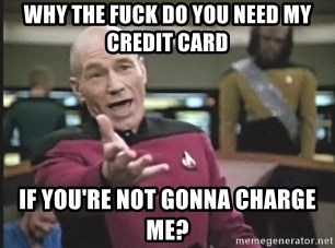 Picard Wtf - why the fuck do you need my credit card if you're not gonna charge me?