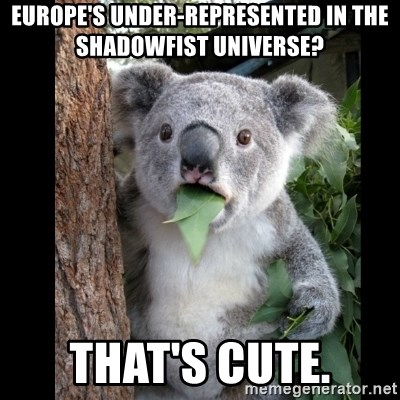 Koala can't believe it - Europe's under-represented in the Shadowfist universe? That's cute.