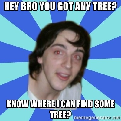 Stoner Kid Kale - HEY BRO YOU GOT ANY TREE? KNOW WHERE I CAN FIND SOME TREE?