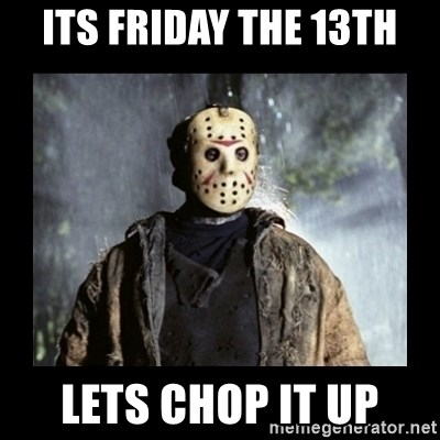 its friday the 13th lets chop it up - jason voorhees | Meme Generator