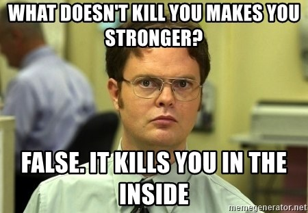 Dwight Schrute - What doesn't kill you makes you stronger? False. It kills you in the inside