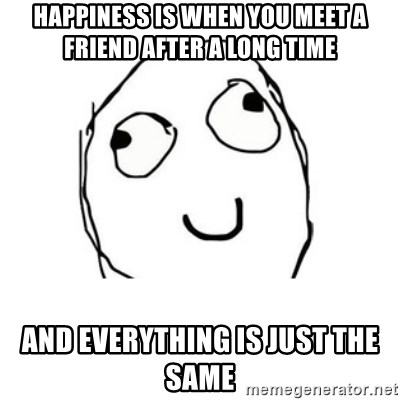 Happy face - Happiness is when you meet a friend after a long time and everything is just the same