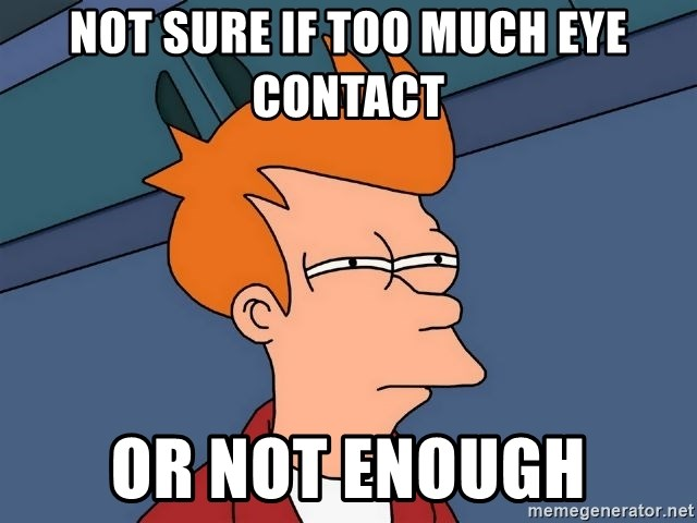 Futurama Fry - not sure if too much eye contact or not enough