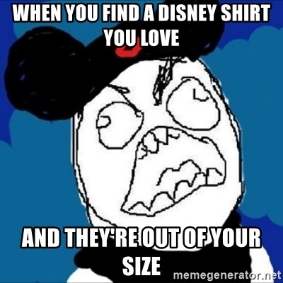 runDisney Rage - WHEN YOU FIND A DISNEY SHIRT YOU LOVE AND THEY'RE OUT OF YOUR SIZE