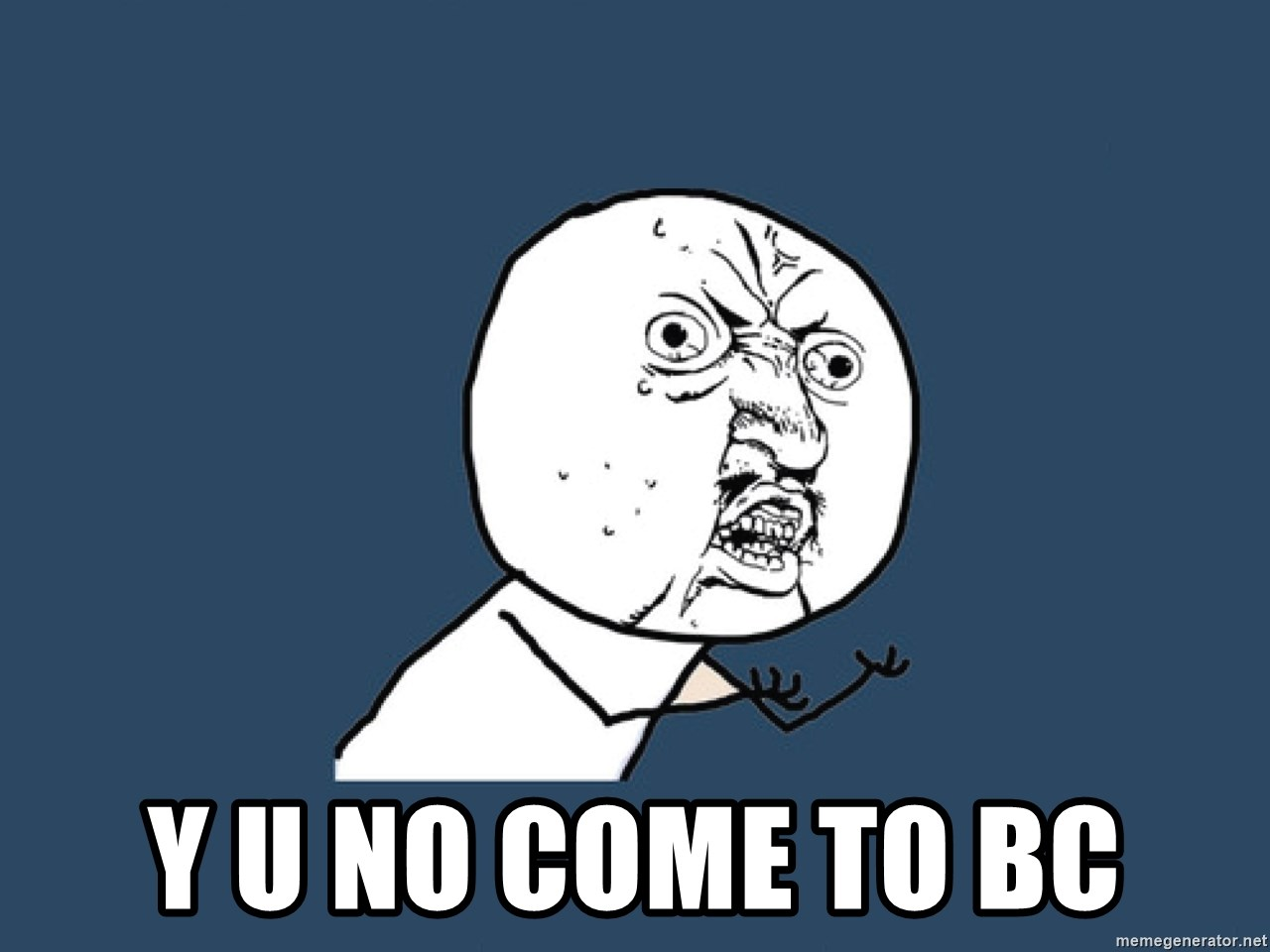 Y U No -  Y U No come to BC