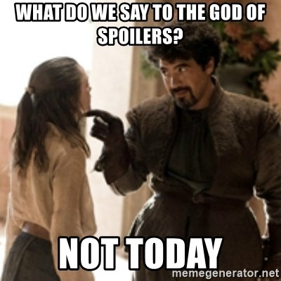 What Do We Say To The God Of Spoilers Not Today What Do We Say