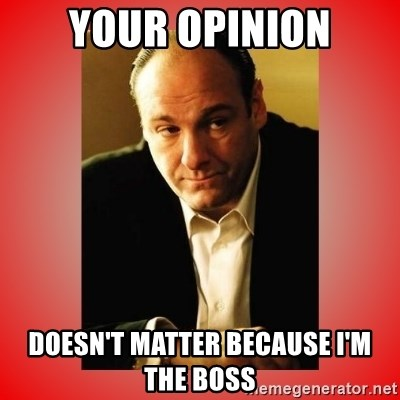 Tony Soprano - your opinion doesn't matter because i'm the boss