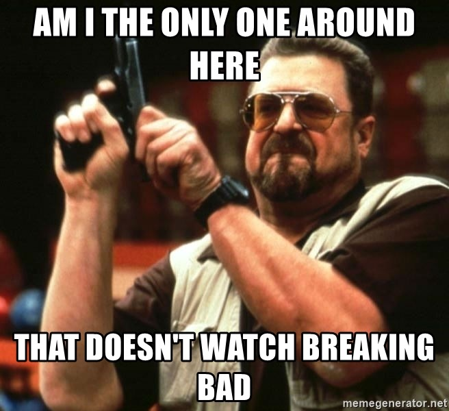 AM I THE ONLY ONE AROUND HER - am I the only one around here that doesn't watch breaking bad