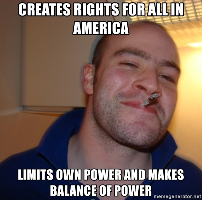 Good Guy Greg - Creates rights for all in America Limits own power and makes balance of power