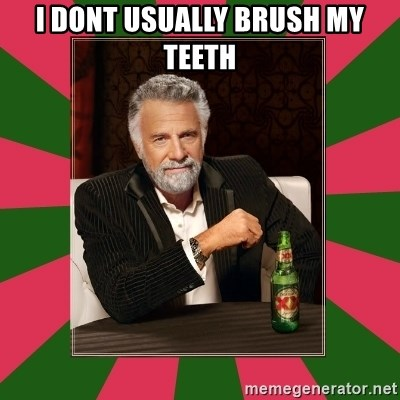 i dont usually - i dont usually brush my teeth