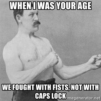 overly manlyman - When I was your age We fought with fists, not with caps lock