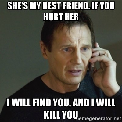 Shes My Best Friend If You Hurt Her I Will Find You And I Will