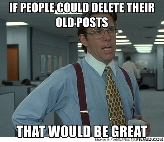 That would be great - If people could delete their old posts That would be great