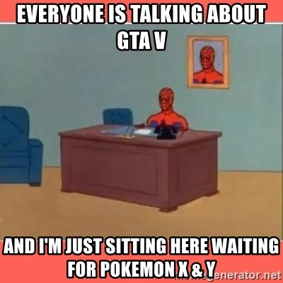 Masturbating Spider-Man - Everyone is talking about GTA V And I'm just sitting here waiting for Pokemon X & Y