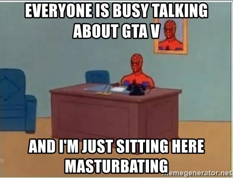 im just sitting here - Everyone is busy talking about GTA V And I'm just sitting here masturbating