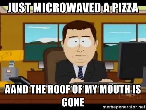 south park aand it's gone - Just microwaved a pizza Aand the roof of my mouth is gone