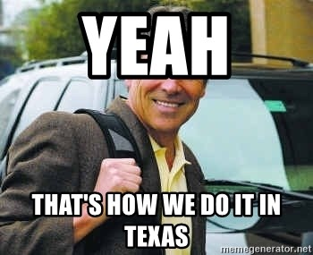 Rick Perry - Yeah  That's how we do it in Texas