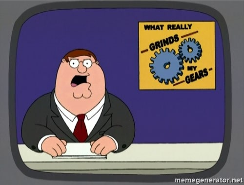 What really grinds my gears -