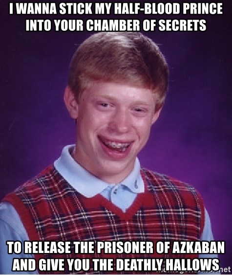 Bad Luck Brian - I wanna stick my Half-Blood Prince into your Chamber of Secrets To release the prisoner of azkaban and give you the deathly hallows